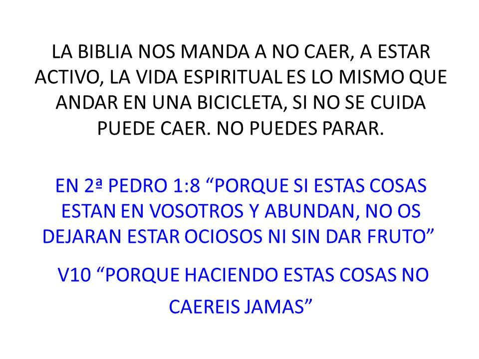 LA BIBLIA NOS MANDA A NO CAER, A ESTAR ACTIVO, LA VIDA ESPIRITUAL ES LO MISMO QUE ANDAR EN UNA BICICLETA, SI NO SE CUIDA PUEDE CAER.