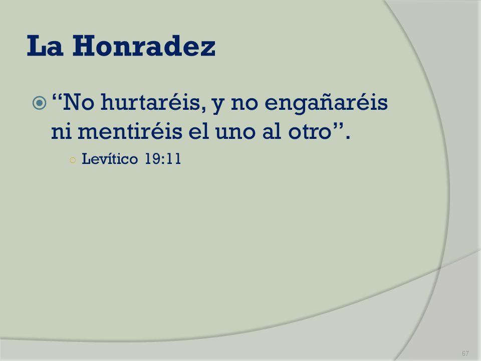 La Honradez No hurtaréis, y no engañaréis ni mentiréis el uno al otro . Levítico 19:11