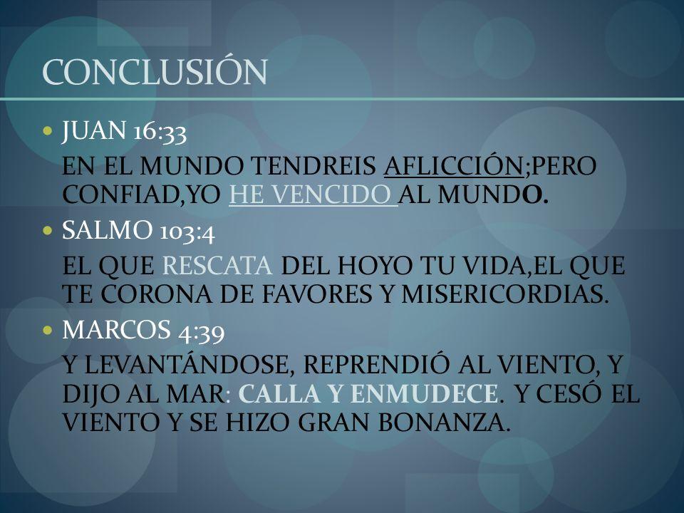 CONCLUSIÓN JUAN 16:33. EN EL MUNDO TENDREIS AFLICCIÓN;PERO CONFIAD,YO HE VENCIDO AL MUNDO. SALMO 103:4.