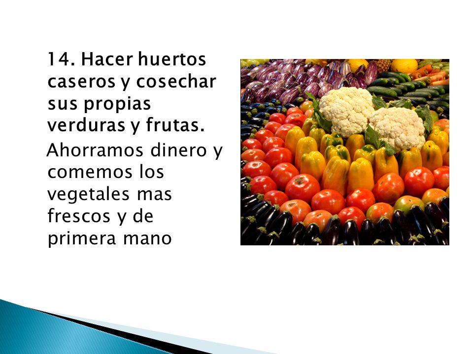 14. Hacer huertos caseros y cosechar sus propias verduras y frutas.