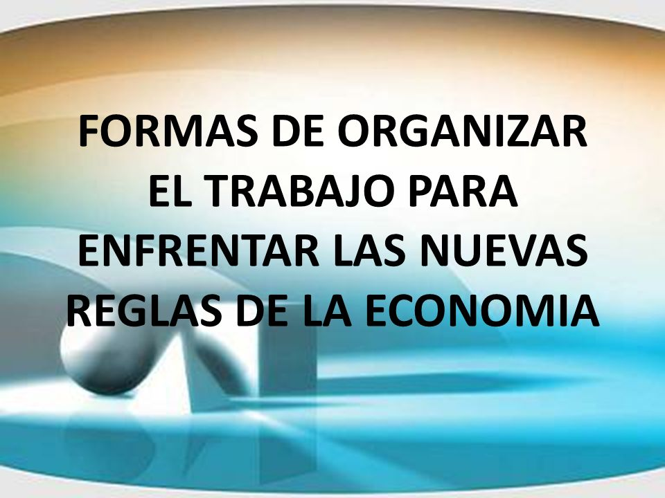 FORMAS DE ORGANIZAR EL TRABAJO PARA ENFRENTAR LAS NUEVAS REGLAS DE LA ECONOMIA
