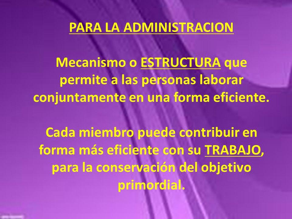 PARA LA ADMINISTRACION Mecanismo o ESTRUCTURA que permite a las personas laborar conjuntamente en una forma eficiente.