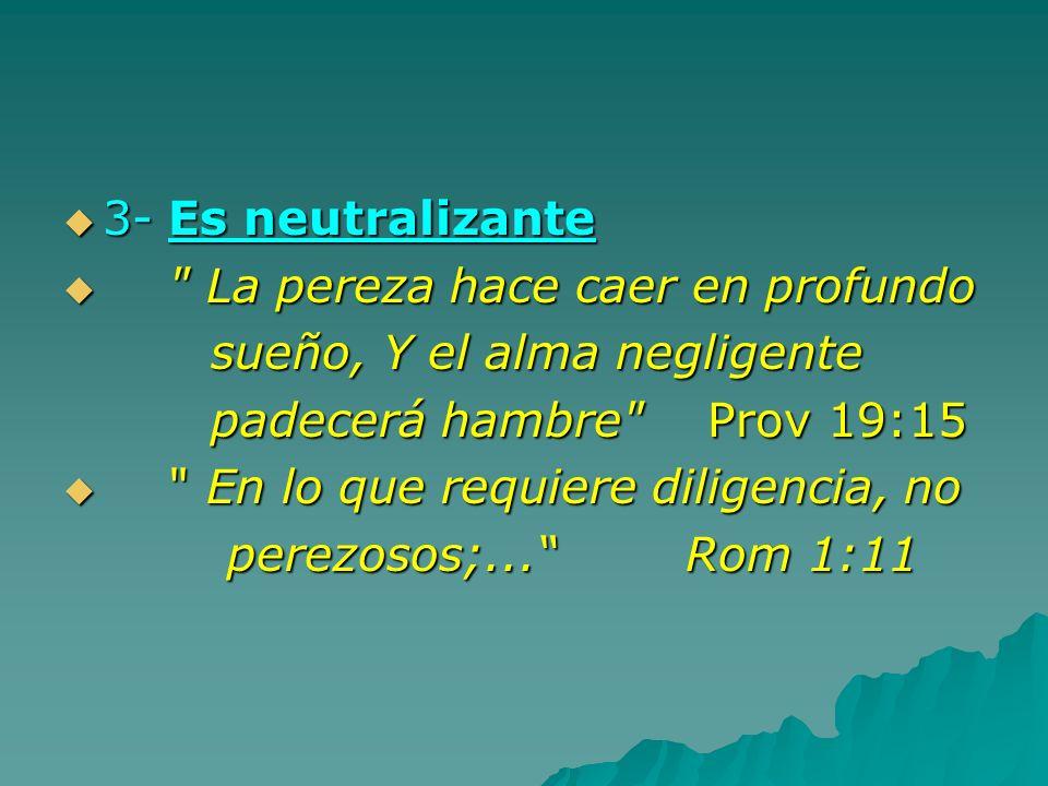 3- Es neutralizante La pereza hace caer en profundo. sueño, Y el alma negligente. padecerá hambre Prov 19:15.