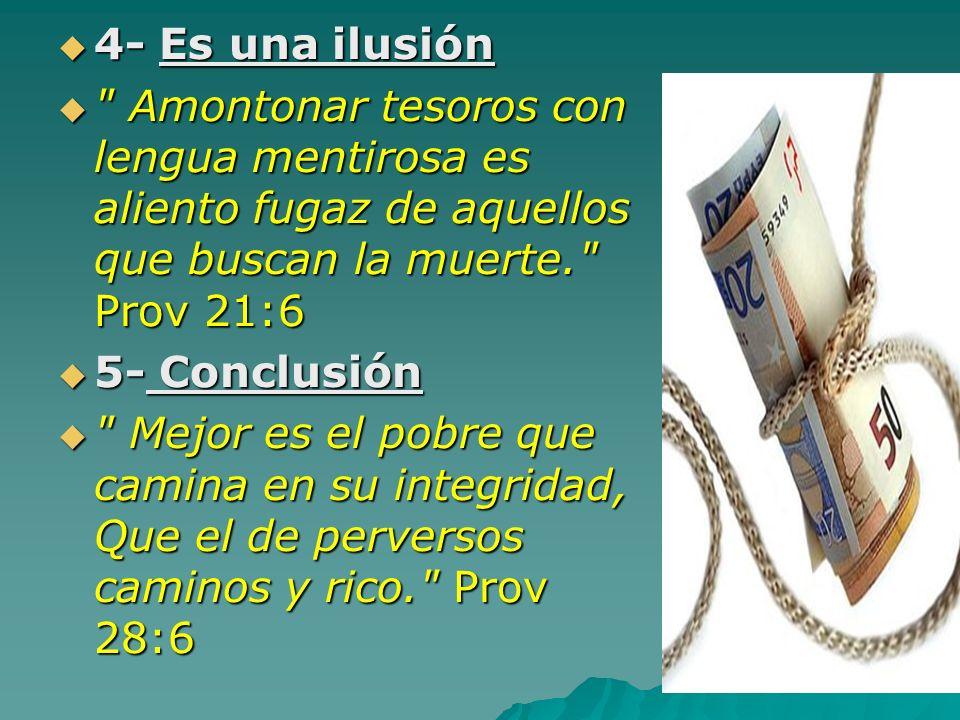 4- Es una ilusión Amontonar tesoros con lengua mentirosa es aliento fugaz de aquellos que buscan la muerte. Prov 21:6.