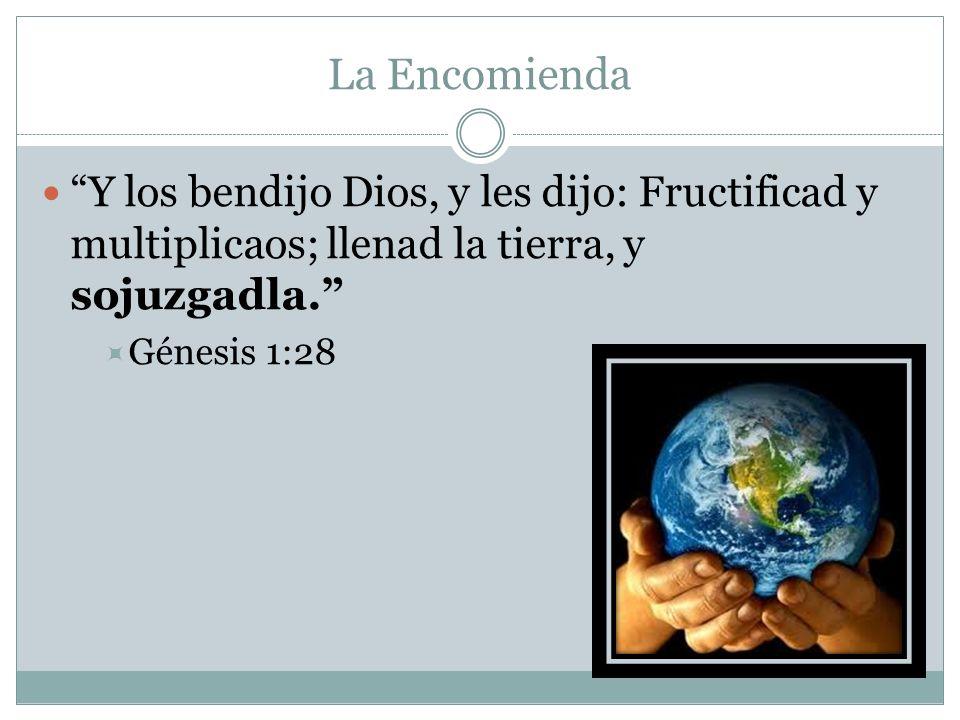 La Encomienda Y los bendijo Dios, y les dijo: Fructificad y multiplicaos; llenad la tierra, y sojuzgadla.