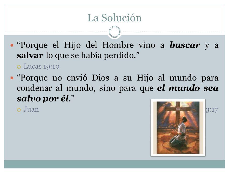 La Solución Porque el Hijo del Hombre vino a buscar y a salvar lo que se había perdido. Lucas 19:10.