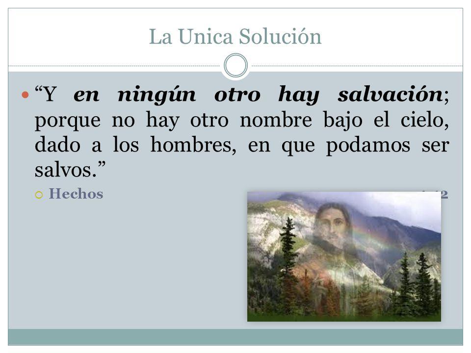 La Unica Solución Y en ningún otro hay salvación; porque no hay otro nombre bajo el cielo, dado a los hombres, en que podamos ser salvos.