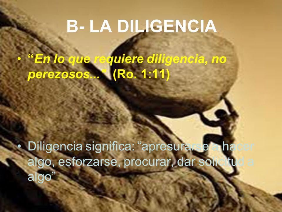 B- LA DILIGENCIA En lo que requiere diligencia, no perezosos... (Ro. 1:11)