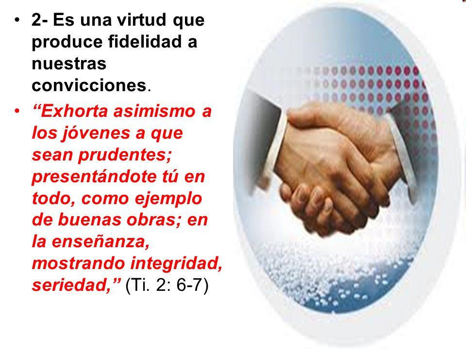 2- Es una virtud que produce fidelidad a nuestras convicciones.