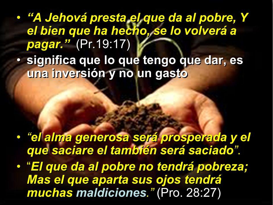 A Jehová presta el que da al pobre, Y el bien que ha hecho, se lo volverá a pagar. (Pr.19:17)