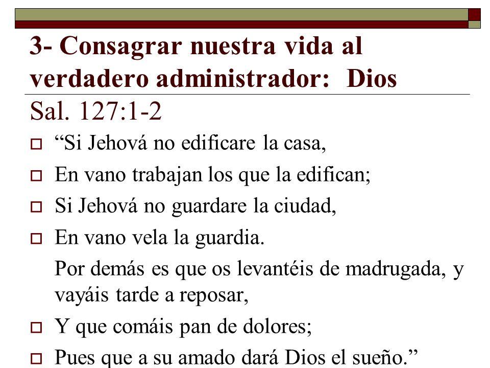 3- Consagrar nuestra vida al verdadero administrador: Dios Sal. 127:1-2
