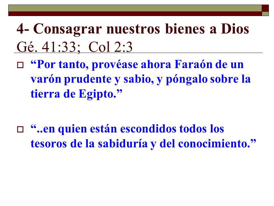 4- Consagrar nuestros bienes a Dios Gé. 41:33; Col 2:3