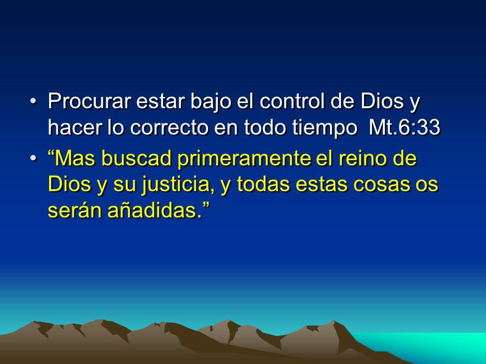 Procurar estar bajo el control de Dios y hacer lo correcto en todo tiempo Mt.6:33