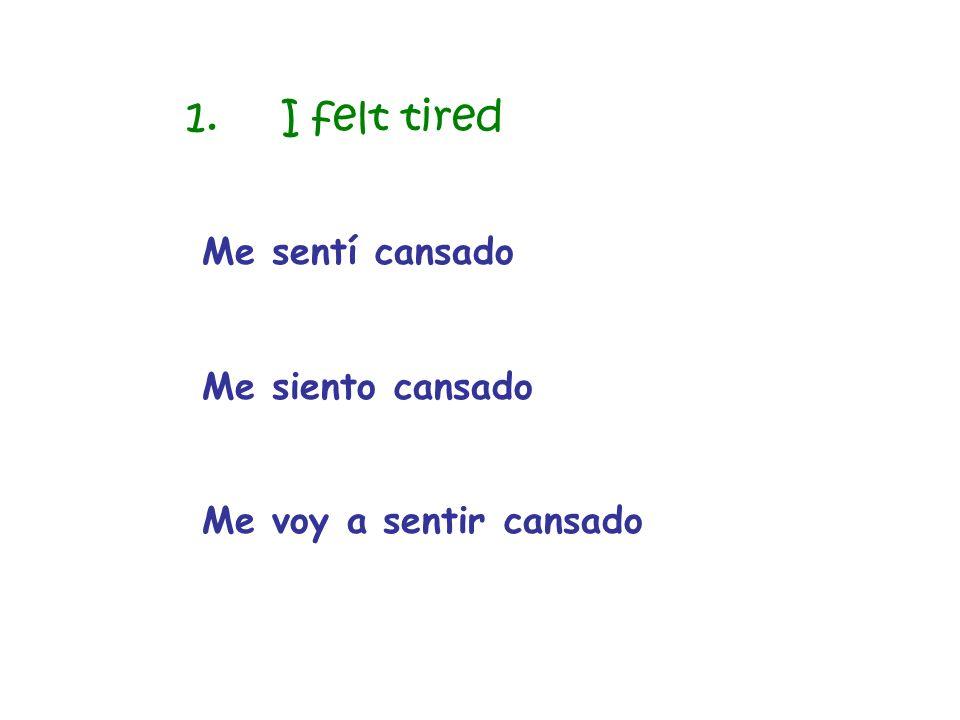 1. I felt tired Me sentí cansado Me siento cansado