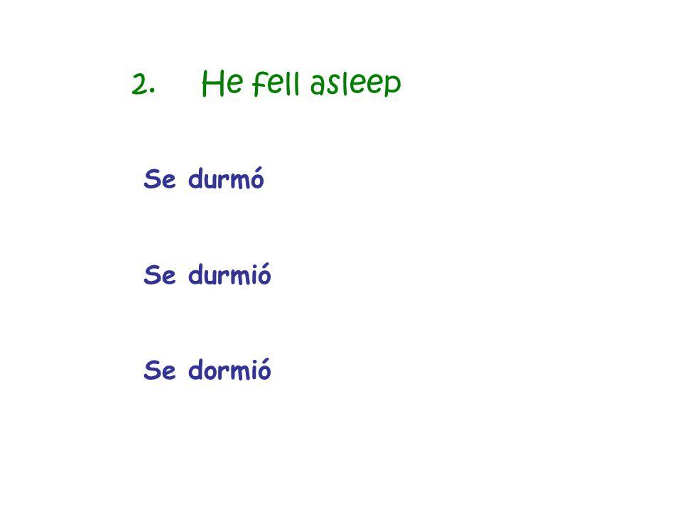 2. He fell asleep Se durmó Se durmió Se dormió
