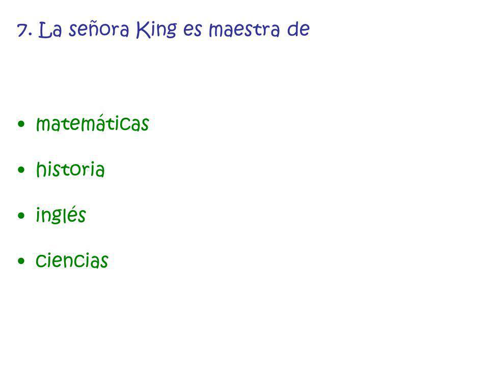 7. La señora King es maestra de