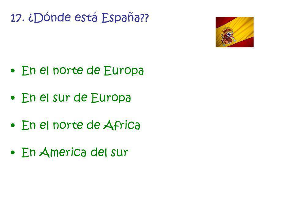 17. ¿Dónde está España . En el norte de Europa. En el sur de Europa.