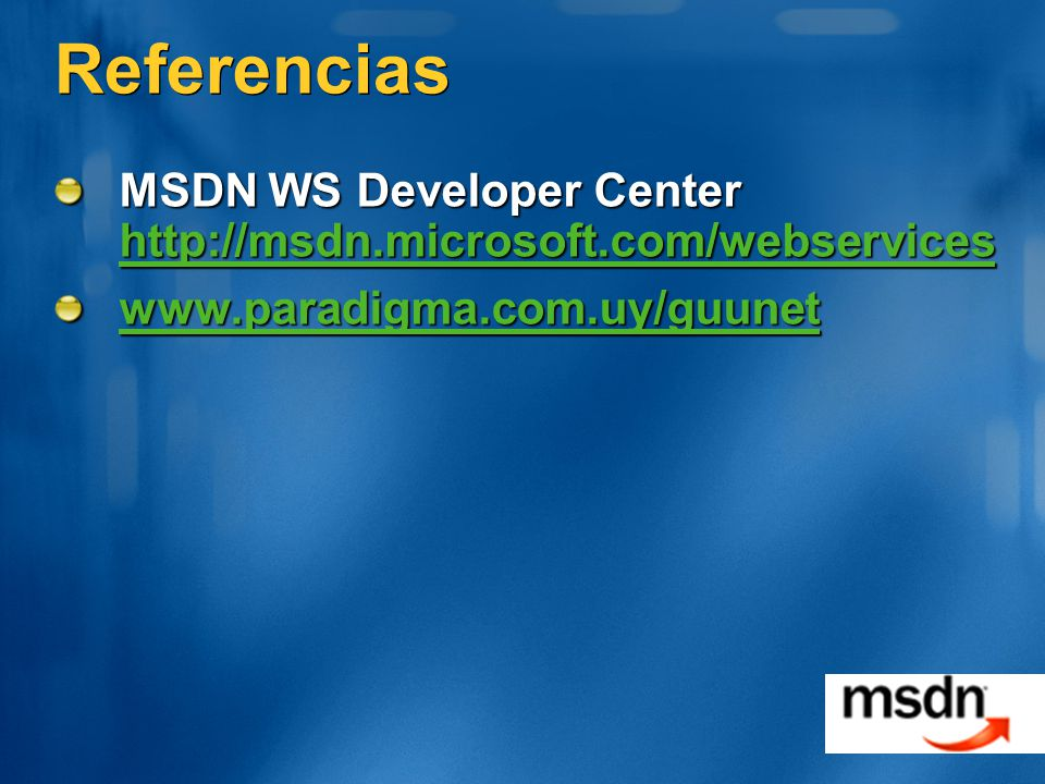 Referencias MSDN WS Developer Center http://msdn.microsoft.com/webservices. www.paradigma.com.uy/guunet.