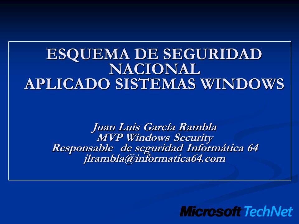 ESQUEMA DE SEGURIDAD NACIONAL APLICADO SISTEMAS WINDOWS Juan Luis García Rambla MVP Windows Security Responsable de seguridad Informática 64 jlrambla@informatica64.com