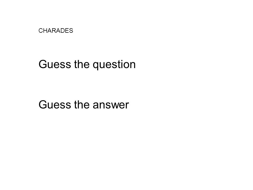 CHARADES Guess the question Guess the answer