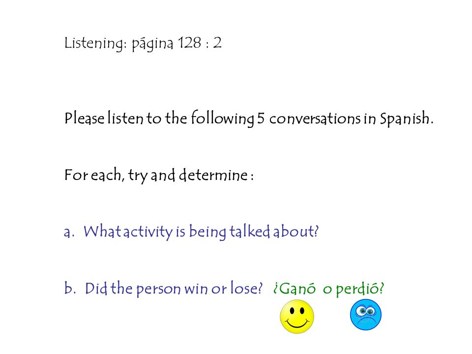 Listening: página 128 : 2Please listen to the following 5 conversations in Spanish. For each, try and determine :