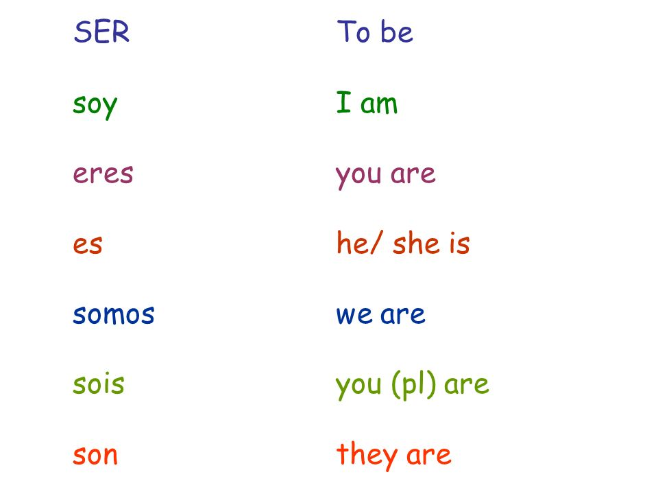 SER To be soy I am. eres you are. es he/ she is. somos we are. sois you (pl) are.
