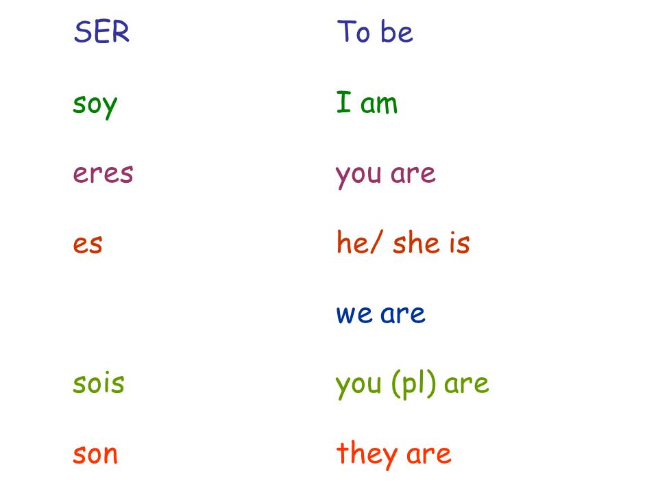 SER To be soy I am. eres you are. es he/ she is.
