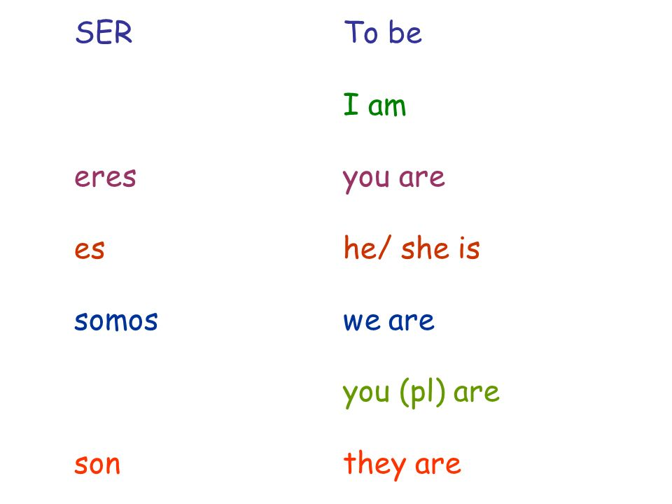 SER To be I am eres you are es he/ she is somos we are you (pl) are son they are
