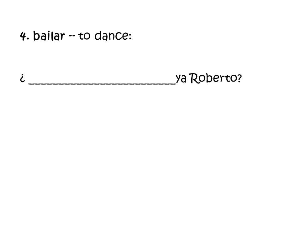 4. bailar -- to dance: ¿ _________________________ya Roberto