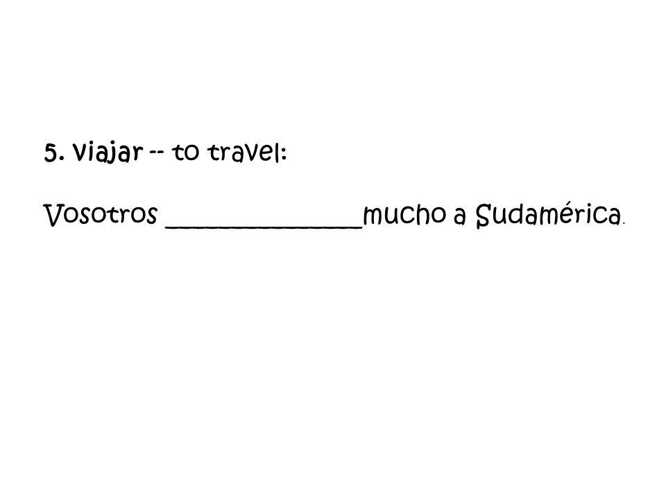 5. viajar -- to travel: Vosotros _______________mucho a Sudamérica.