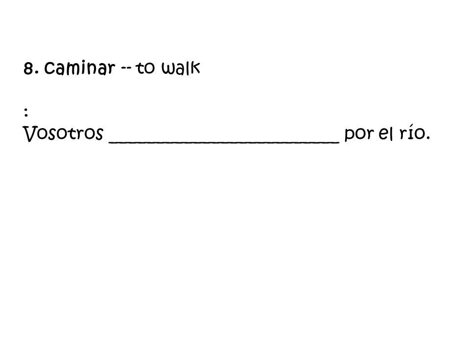 8. caminar -- to walk : Vosotros _________________________ por el río.