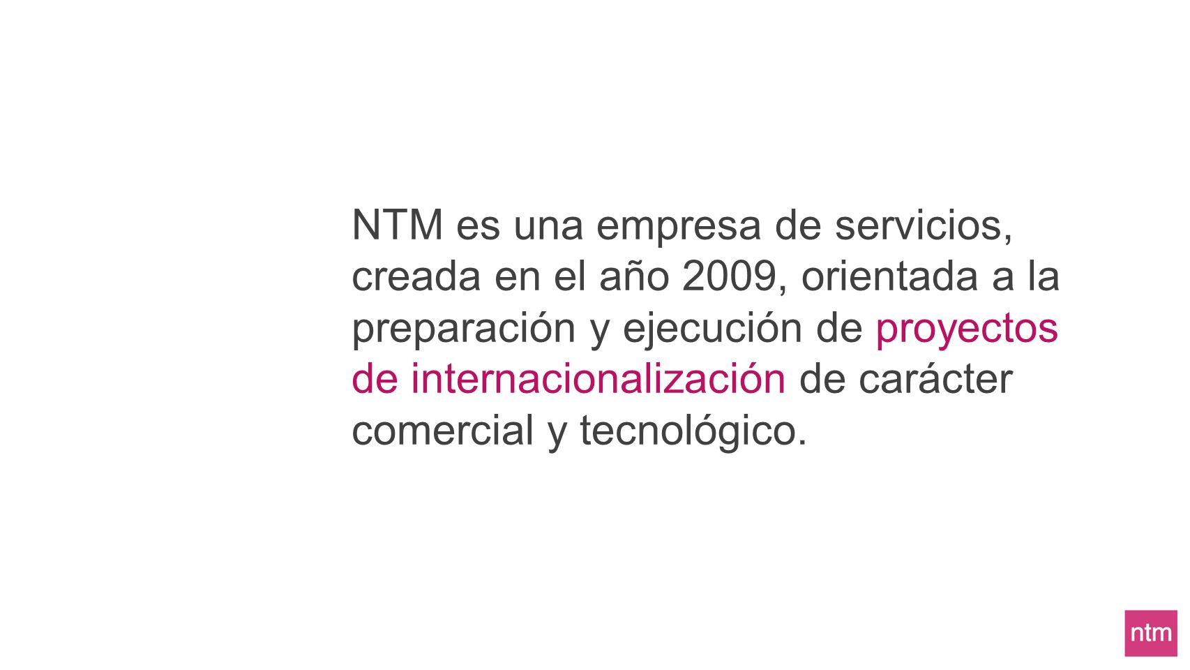 NTM es una empresa de servicios, creada en el año 2009, orientada a la preparación y ejecución de proyectos de internacionalización de carácter comercial y tecnológico.
