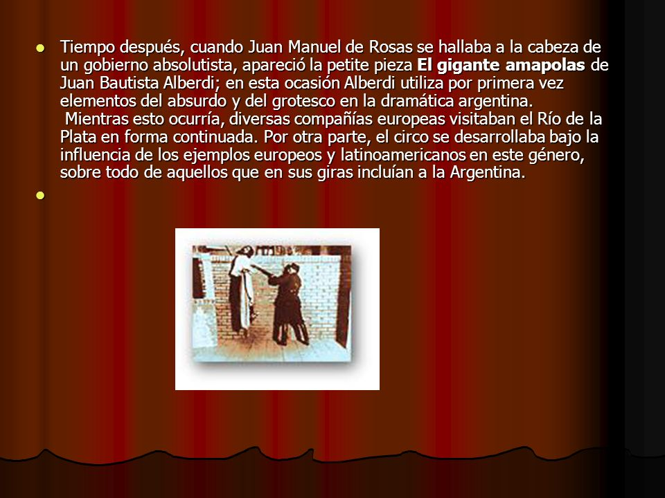 Tiempo después, cuando Juan Manuel de Rosas se hallaba a la cabeza de un gobierno absolutista, apareció la petite pieza El gigante amapolas de Juan Bautista Alberdi; en esta ocasión Alberdi utiliza por primera vez elementos del absurdo y del grotesco en la dramática argentina.