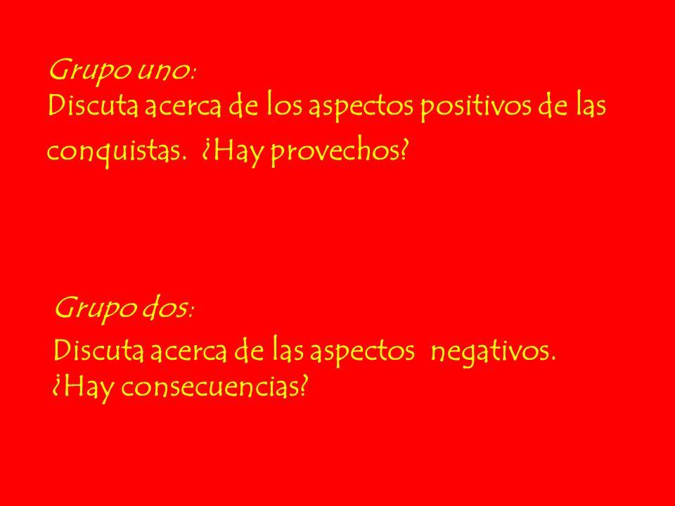 Grupo uno: Discuta acerca de los aspectos positivos de las conquistas