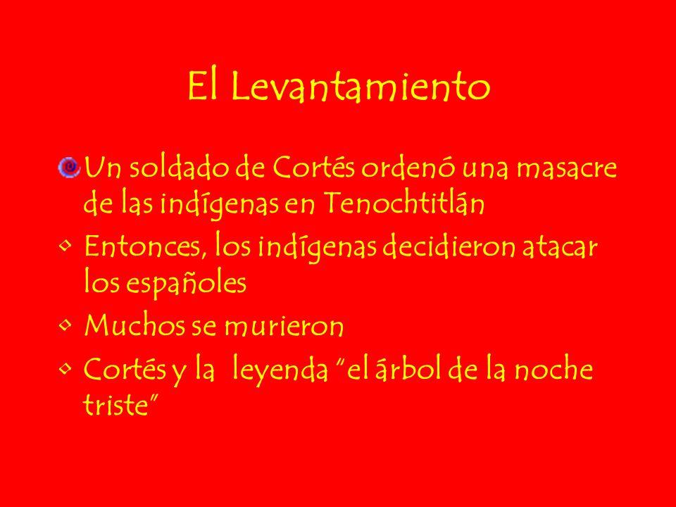 El Levantamiento Un soldado de Cortés ordenó una masacre de las indígenas en Tenochtitlán. Entonces, los indígenas decidieron atacar los españoles.