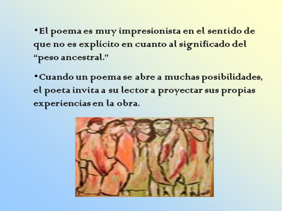 El poema es muy impresionista en el sentido de que no es explícito en cuanto al significado del peso ancestral.