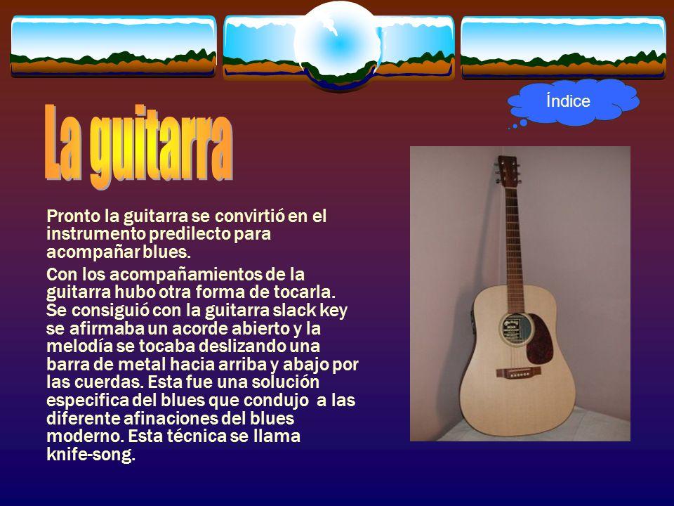 Índice La guitarra. Pronto la guitarra se convirtió en el instrumento predilecto para acompañar blues.
