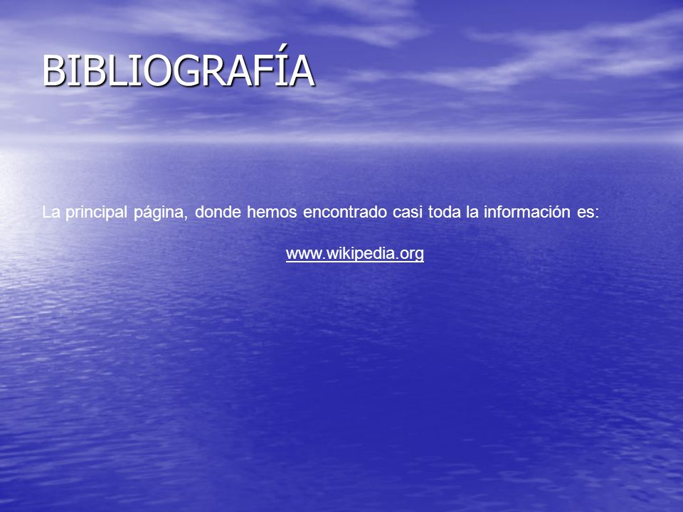 BIBLIOGRAFÍA La principal página, donde hemos encontrado casi toda la información es: www.wikipedia.org.