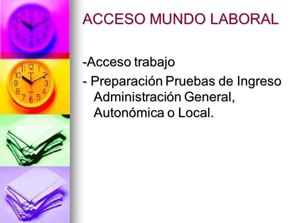 ACCESO MUNDO LABORAL -Acceso trabajo - Preparación Pruebas de Ingreso Administración General, Autonómica o Local.