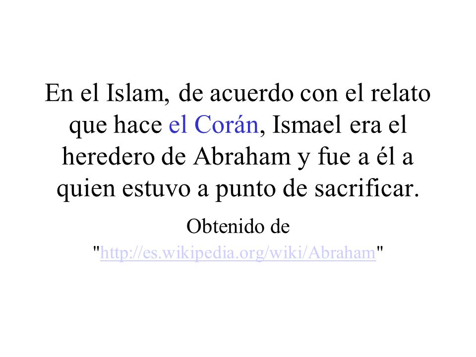 En el Islam, de acuerdo con el relato que hace el Corán, Ismael era el heredero de Abraham y fue a él a quien estuvo a punto de sacrificar.