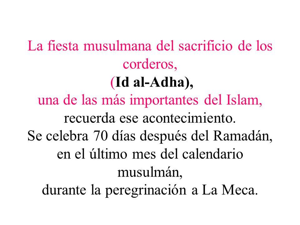 La fiesta musulmana del sacrificio de los corderos, (Id al-Adha), una de las más importantes del Islam, recuerda ese acontecimiento.