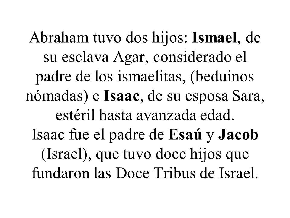 Abraham tuvo dos hijos: Ismael, de su esclava Agar, considerado el padre de los ismaelitas, (beduinos nómadas) e Isaac, de su esposa Sara, estéril hasta avanzada edad.