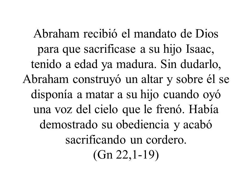 Abraham recibió el mandato de Dios para que sacrificase a su hijo Isaac, tenido a edad ya madura.