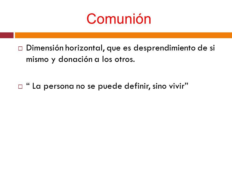 Comunión Dimensión horizontal, que es desprendimiento de si mismo y donación a los otros.