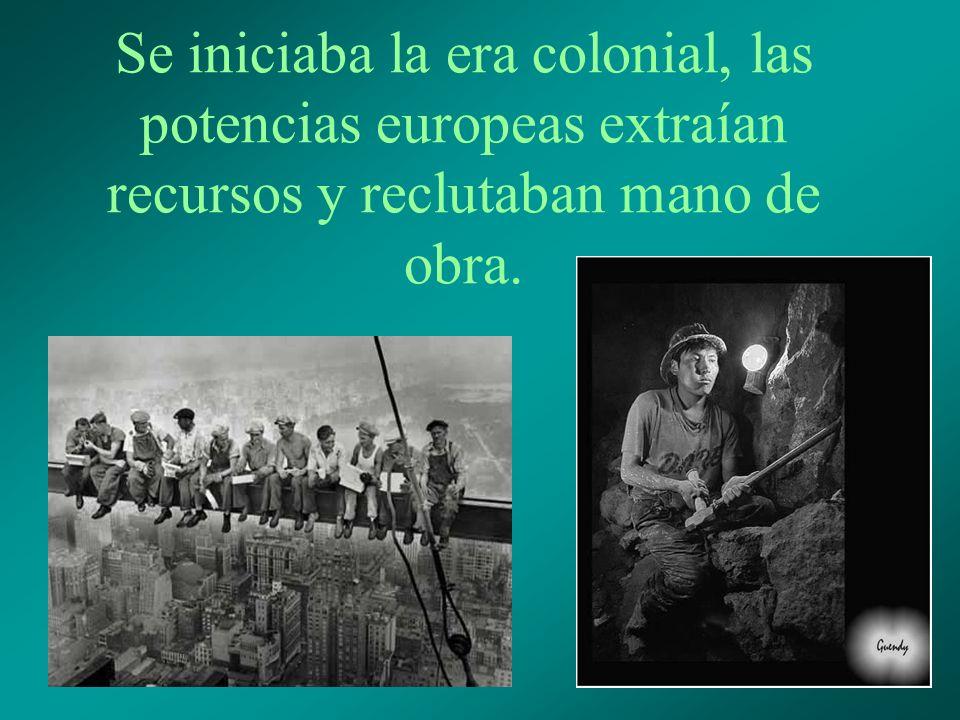 Se iniciaba la era colonial, las potencias europeas extraían recursos y reclutaban mano de obra.