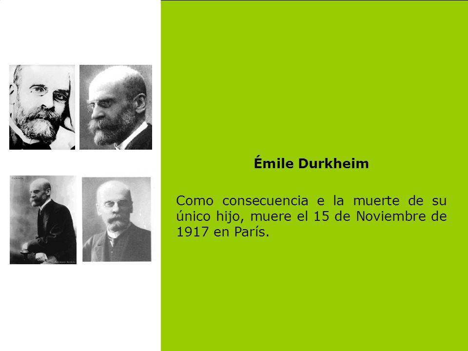 Émile Durkheim Como consecuencia e la muerte de su único hijo, muere el 15 de Noviembre de 1917 en París.