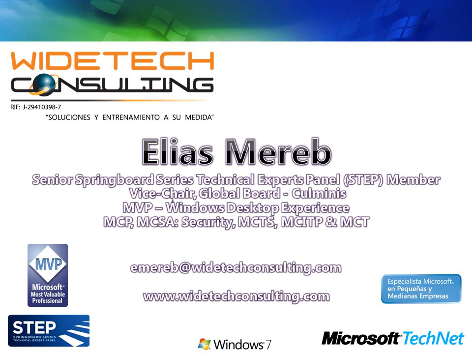 Elias Mereb Senior Springboard Series Technical Experts Panel (STEP) Member Vice-Chair, Global Board - Culminis MVP – Windows Desktop Experience MCP, MCSA: Security, MCTS, MCITP & MCT emereb@widetechconsulting.com www.widetechconsulting.com