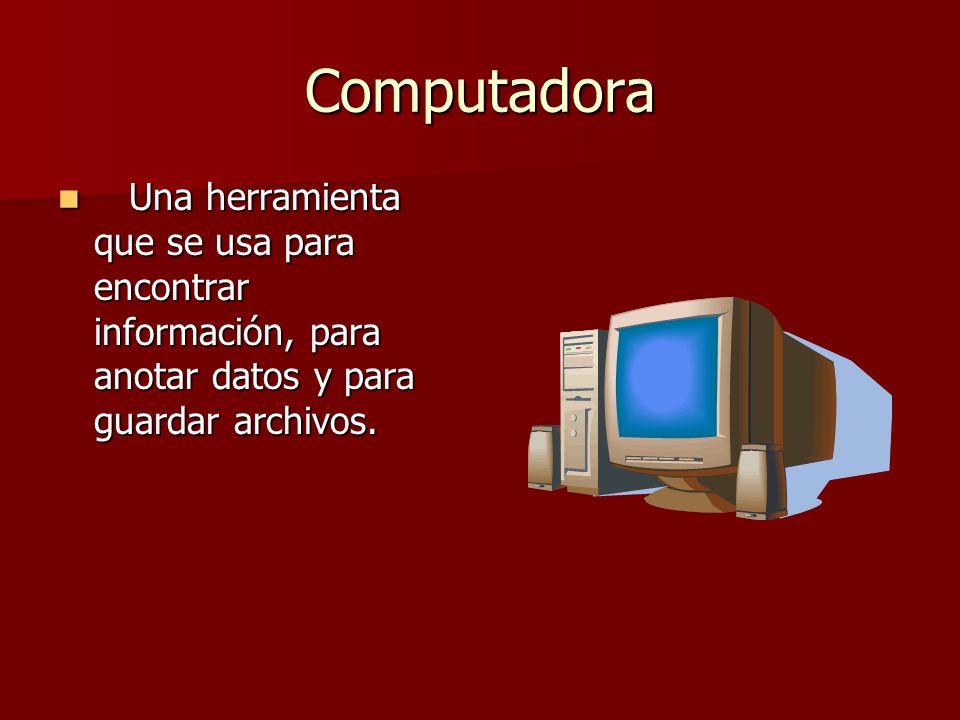 Computadora Una herramienta que se usa para encontrar información, para anotar datos y para guardar archivos.