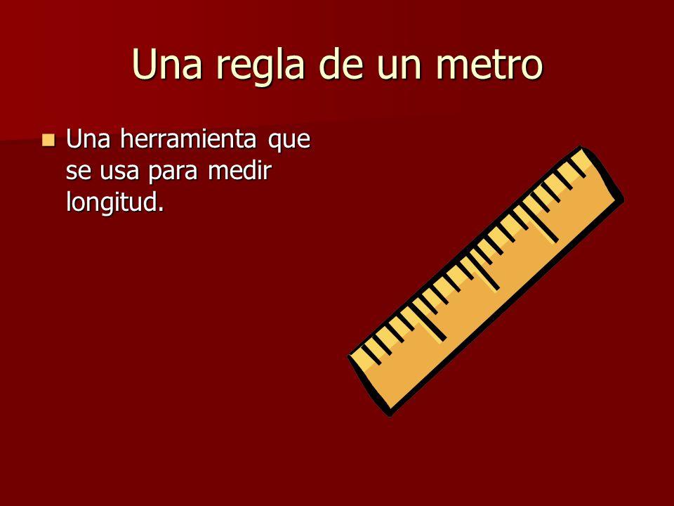 Una regla de un metro Una herramienta que se usa para medir longitud.