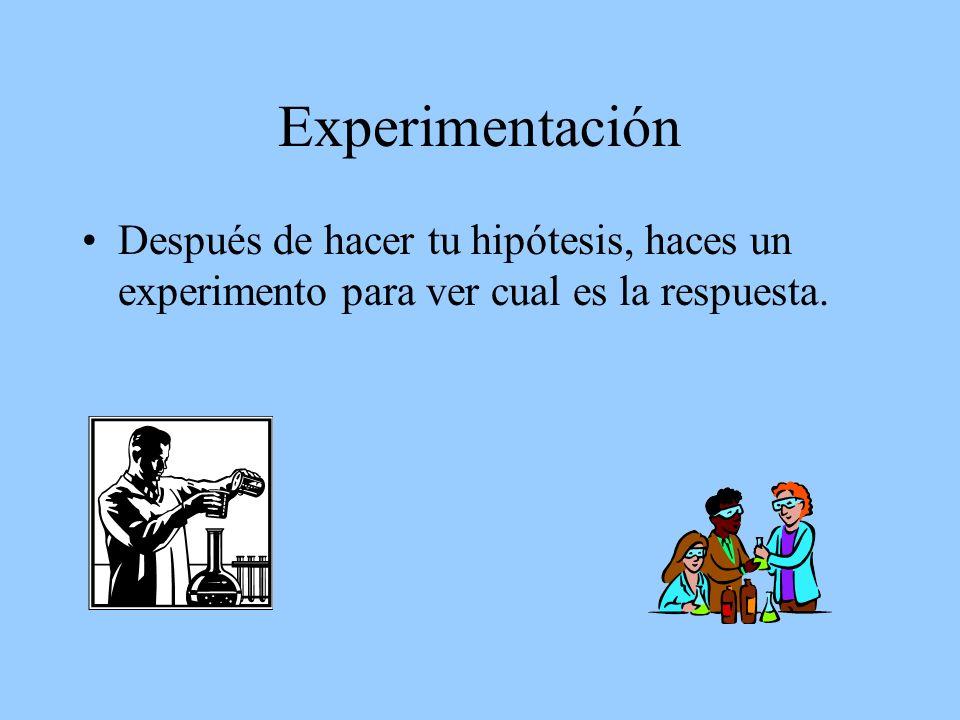Experimentación Después de hacer tu hipótesis, haces un experimento para ver cual es la respuesta.